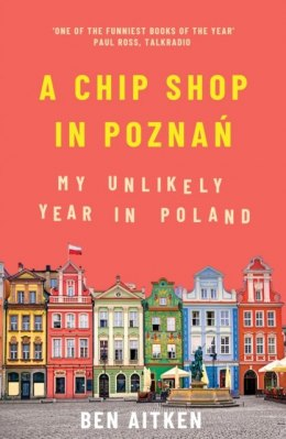 A Chip Shop in Poznan : My Unlikely Year in Poland by Ben Aitken