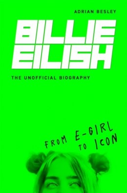 Billie Eilish : From e-girl to Icon: The Unofficial Biography by Adrian Besley