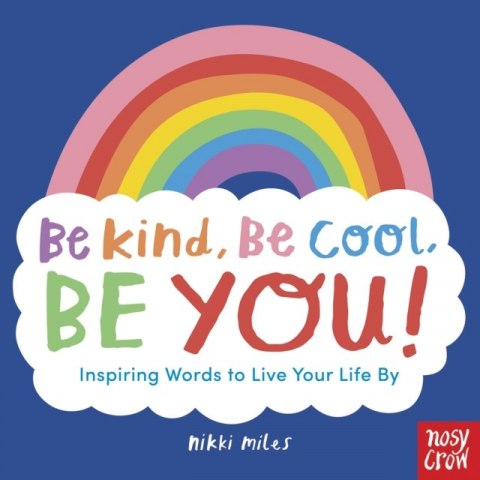 Be Kind, Be Cool, Be You: Inspiring Words to Live Your Life By
