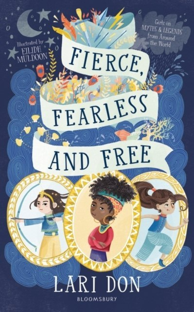 Fierce, Fearless and Free : Girls in myths and legends from around the world by Lari Don