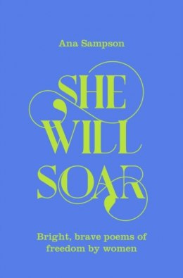 She Will Soar : Bright, brave poems about freedom by women by Ana Sampson
