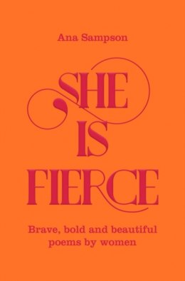 She is Fierce : Brave, Bold and Beautiful Poems by Women by Ana Sampson