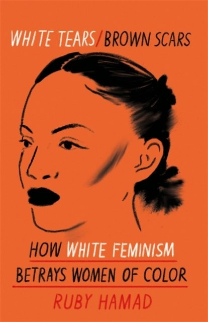White Tears Brown Scars : How White Feminism Betrays Women of Colour by Ruby Hamad