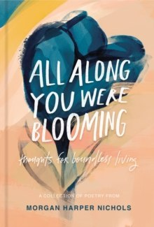 All Along You Were Blooming : Thoughts for Boundless Living by Morgan Harper Nichols