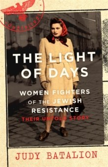The Light of Days : Women Fighters of the Jewish Resistance - Their Untold Story by Judy Batalion