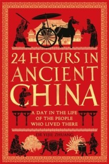 24 Hours in Ancient China : A Day in the Life of the People Who Lived There