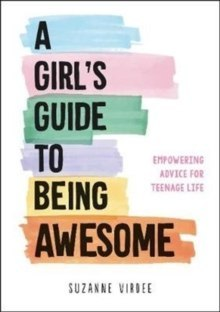 A Girl's Guide to Being Awesome : Empowering Advice for Teenage Life