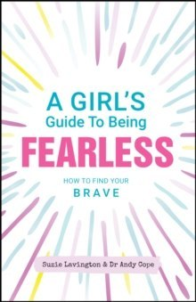 A Girl's Guide to Being Fearless : How to Find Your Brave