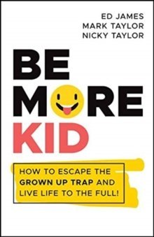 Be More Kid : How to Escape the Grown Up Trap and Live Life to the Full!