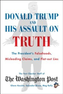 Donald Trump and His Assault on Truth : The President's Falsehoods, Misleading Claims and Flat-Out Lies
