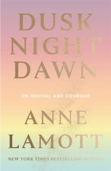 Dusk Night Dawn : On Revival and Courage by Anne Lamott
