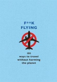 F**k Flying : 101 eco-friendly ways to travel by The F Team