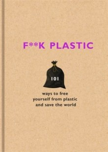 F**k Plastic : 101 ways to free yourself from plastic and save the world by The F Team