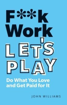 F**k Work, Let's Play : Do What You Love and Get Paid for It by John Williams