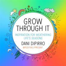 Grow Through It : Inspiration for Weathering Life's Seasons by Dani DiPirro