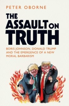 The Assault on Truth : Boris Johnson, Donald Trump and the Emergence of a New Moral Barbarism