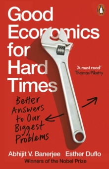 Good Economics for Hard Times : Better Answers to Our Biggest Problems by Abhijit V. Banerjee, Esther Duflo