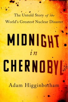 Midnight in Chernobyl : The Untold Story of the World's Greatest Nuclear Disaster by Adam Higginbotham