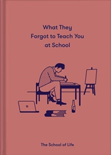 What They Forgot to Teach You in School : Essential emotional lessons needed to thrive by The School of Life