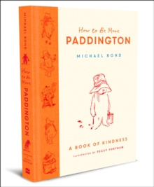 How to Be More Paddington: A Book of Kindness by Michael Bond