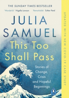 This Too Shall Pass : Stories of Change, Crisis and Hopeful Beginnings by Julia Samuel