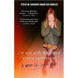 I'm Not with the Band : A Writer's Life Lost in Music by Sylvia Patterson