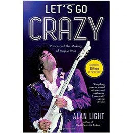 Let's Go Crazy : Prince and the Making of Purple Rain by Alan Light