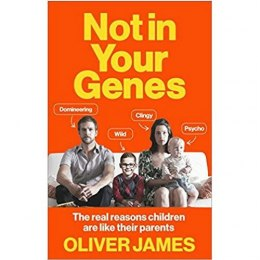 Not in Your Genes : The Real Reasons Children are Like Their Parents by Oliver James