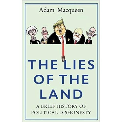 The Lies of the Land : A Brief History of Political Dishonesty by Adam Macqueen