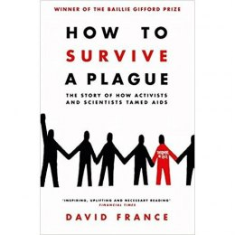 How to Survive a Plague : The Story of How Activists and Scientists Tamed AIDS by David France