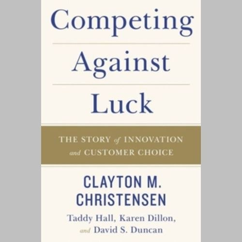 Competing Against Luck : The Story of Innovation and Customer Choice by Clayton M. Christensen
