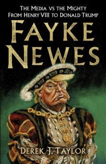 Fayke Newes : The Media vs the Mighty, From Henry VIII to Donald Trump by Derek J. Taylor
