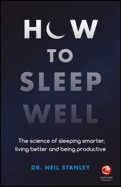 How to Sleep Well : The Science of Sleeping Smarter, Living Better and Being Productive by dr. Neil Stanley