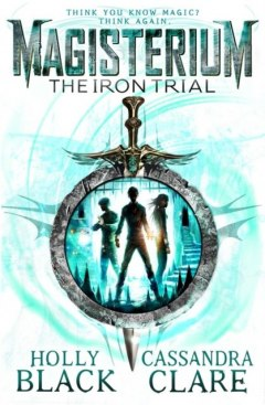 Magisterium: The Iron Trial by Cassandra Clare, Holly Black