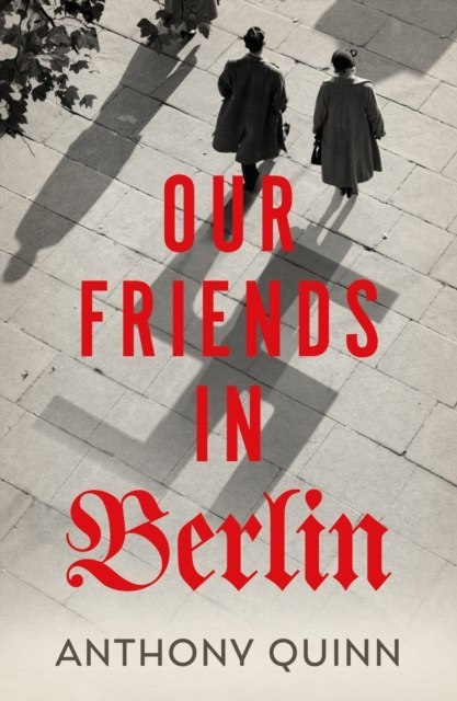 Our Friends in Berlin by Anthony Quinn