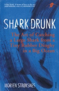 Shark Drunk : The Art of Catching a Large Shark from a Tiny Rubber Dinghy in a Big Ocean