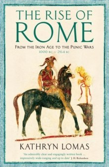 The Rise of Rome : From the Iron Age to the Punic Wars (1000 BC - 264 BC) by Kathryn Lomas