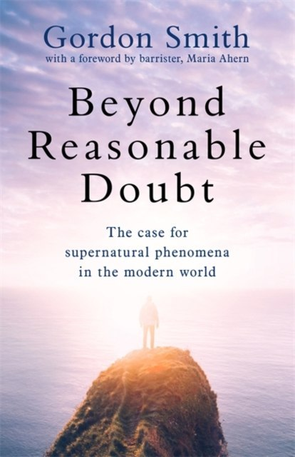 Beyond Reasonable Doubt : The case for supernatural phenomena in the modern world by Gordon Smith