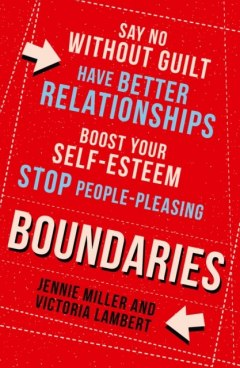 Boundaries : Say No without Guilt, Have Better Relationships, Boost Your Self-Esteem, Stop People-Pleasing