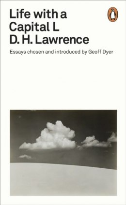 Life with a Capital L : Essays Chosen and Introduced by Geoff Dyer by D.H. Lawrence