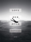 Love Her Wild : Poetry by Atticus Poetry