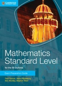 Mathematics Standard Level for the IB Diploma Exam Preparation Guide by Paul Fannon, Vesna Kadelburg, Ben Woolley, Stephen Ward