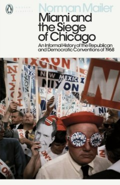 Miami and the Siege of Chicago : An Informal History of the Republican and Democratic Conventions of 1968 by Norman Mailer