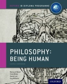 Oxford IB Diploma Programme: Philosophy: Being Human Course Companion by Nancy Le Nezet, Chris White, Daniel Lee, Guy Williams