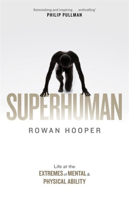 Superhuman : Life at the Extremes of Mental and Physical Ability by Rowan Hooper