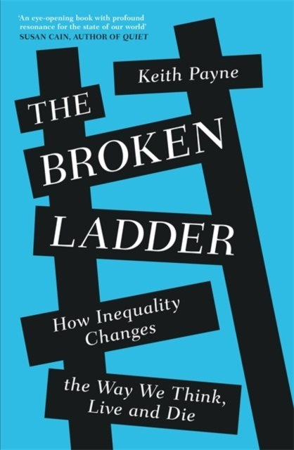 The Broken Ladder : How Inequality Changes the Way We Think, Live and Die by Keith Payne