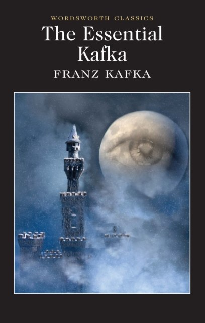 The Essential Kafka : The Castle; The Trial; Metamorphosis and Other Stories by Franz Kafka