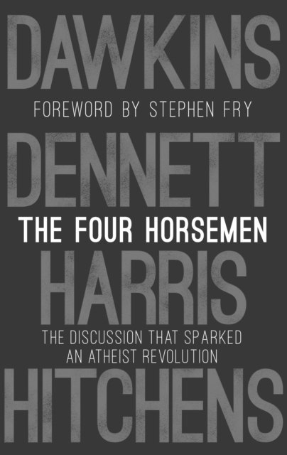 The Four Horsemen : The Discussion that Sparked an Atheist Revolution Foreword by Stephen Fry