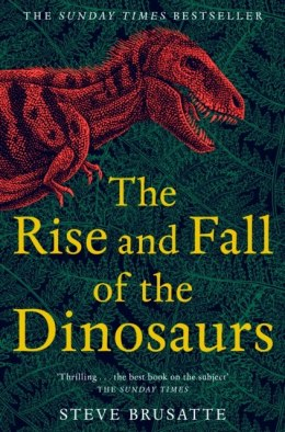 The Rise and Fall of the Dinosaurs : The Untold Story of a Lost World by Steve Brusatte