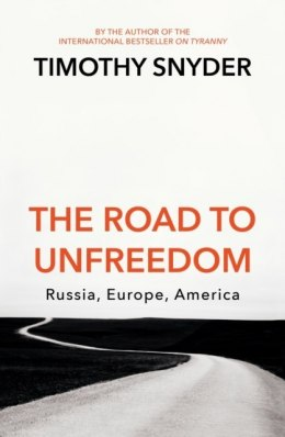The Road to Unfreedom : Russia, Europe, America by Timothy Snyder